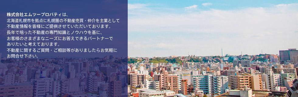 株式会社エムツープロパティは、北海道札幌市を拠点に札幌圏の不動産売買・仲介を主業として不動産情報を皆様にご提供させていただいております。長年で培った不動産の専門知識とノウハウを基に、お客様のさまざまなニーズにお答えできるパートナーでありたいと考えております。不動産に関するご質問・ご相談等がありましたらお気軽にお問合せ下さい。
